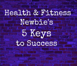 5 Keys to Success for Health & Fitness Newbies