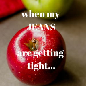 When My Jeans are Getting Tight…