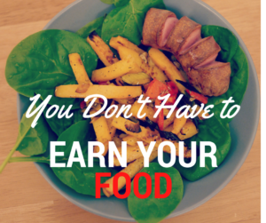 """You Don't Have to """"Earn Your Food"""""""