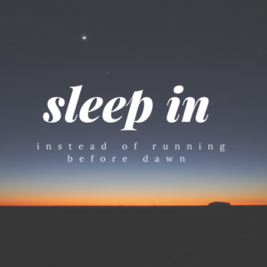 Sleep In Instead of Running Before Dawn