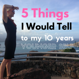 Five Things I Would Tell to My 10 Years Younger Self