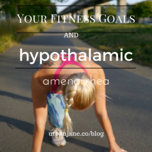Your Fitness Goals During and Hypothalamic Amenorrhea