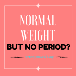 You're at Normal Weight – Why Did You Lose Your Period?