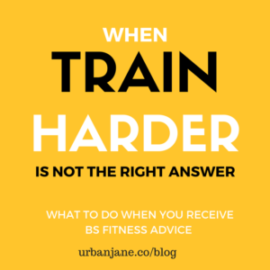 Train Harder?? What to Do When You Receive BS Fitness Advice