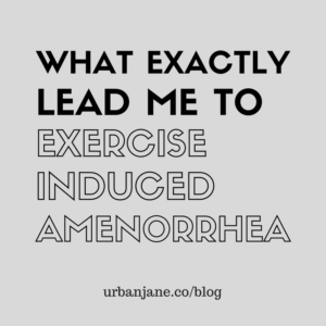 What Exaclty Led Me to Exercise Induced Amenorrhea and Burnout