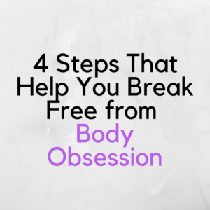 4 Steps That Help You Break Free From Body Obsession