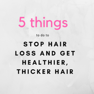 5 Things to do to Stop Hair Loss and Get Healthier, Thicker Hair