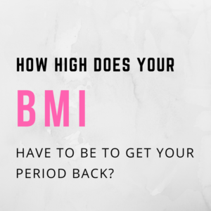 How High Does Your BMI Have To Be To Get Your Period Back?