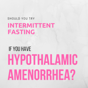 Should You Try Intermittent Fasting if You Have Hypothalamic Amenorrhea? + Video!