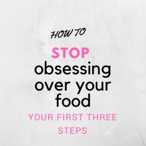 How to Stop Obsessing Over Your Food: Your First Three Steps