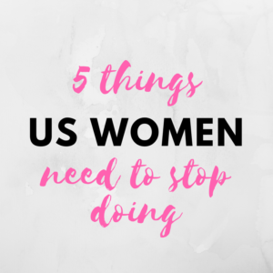 5 Things That Us Women Need to Stop Doing